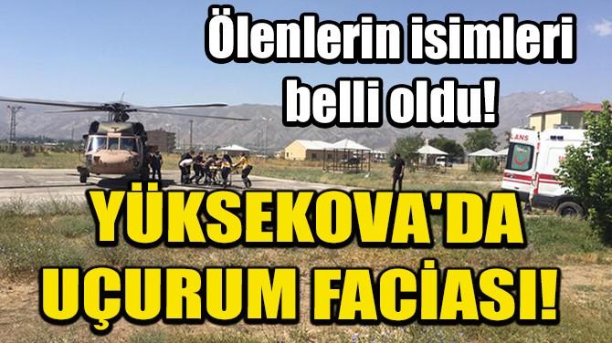 YÜKSEKOVA'DA UÇURUM FACİASI! ÖLENLERİN İSİMLERİ BELLİ OLDU!