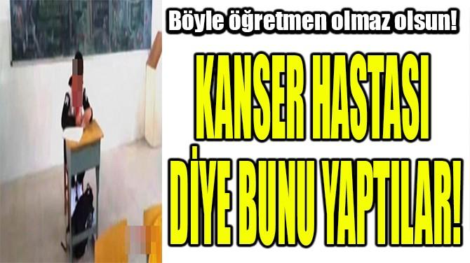 KANSER HASTASI  DİYE BUNU YAPTILAR!