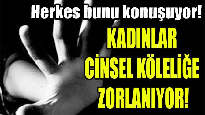 KADINLAR CİNSEL KÖLELİĞE ZORLANIYOR!