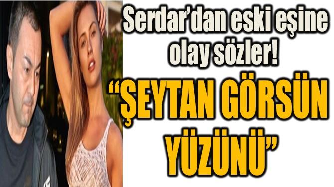 """""""ŞEYTAN GÖRSÜN  YÜZÜNÜ"""""""