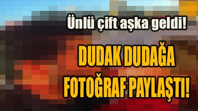 DUDAK DUDAĞA FOTOĞRAF PAYLAŞTI!