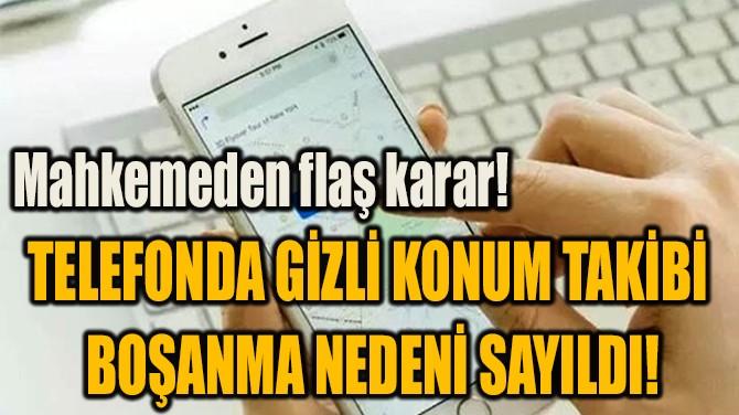 TELEFONDA GİZLİ KONUM TAKİBİ  BOŞANMA NEDENİ SAYILDI!