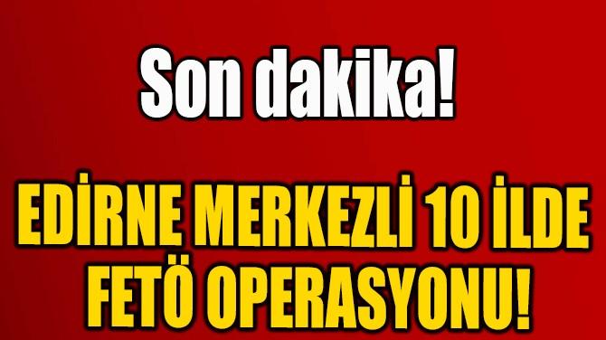 EDİRNE MERKEZLİ 10 İLDE  FETÖ OPERASYONU!