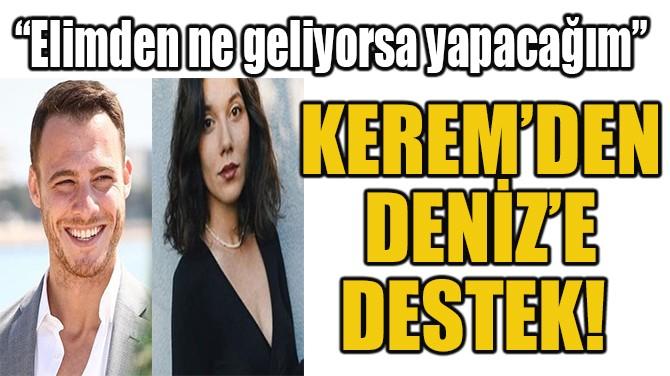 KEREM'DEN DENİZ'E DESTEK!