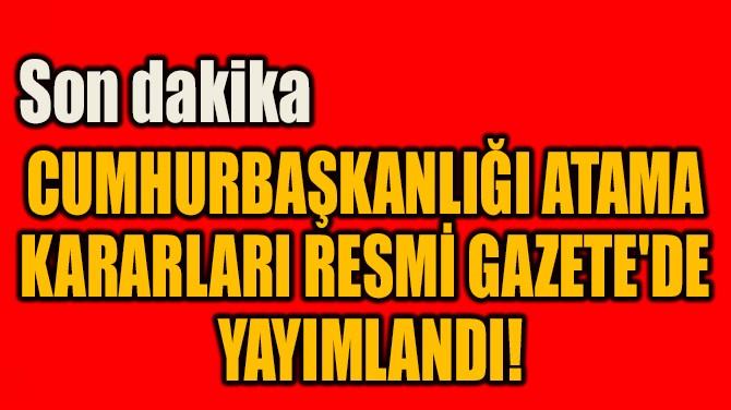 CUMHURBAŞKANLIĞI ATAMA  KARARLARI RESMİ GAZETE'DE  YAYIMLANDI!