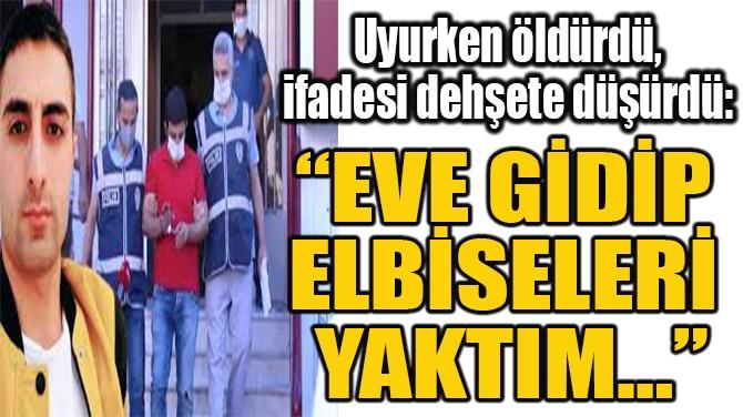 """""""EVE GİDİP  ELBİSELERİ  YAKTIM…"""""""