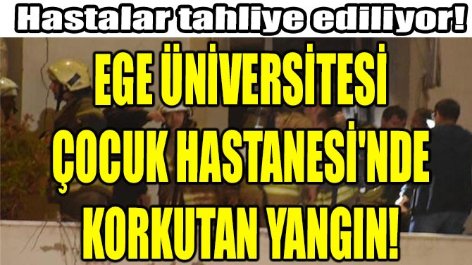 EGE ÜNİVERSİTESİ  ÇOCUK HASTANESİ'NDE  KORKUTAN YANGIN!