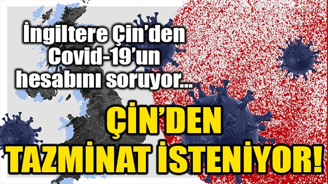 İNGİLTERE ÇİN'DEN COVID-19'UN HESABINI SORUYOR!