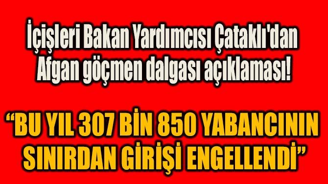 """""""BU YIL 307 BİN 850 YABANCININ  SINIRDAN GİRİŞİ ENGELLENDİ"""""""