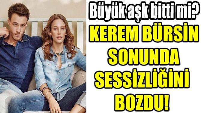 KEREM BÜRSİN SONUNDA SESSİZLİĞİNİ  BOZDU!