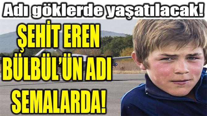 ŞEHİT EREN BÜLBÜL'ÜN  ADI SEMALARDA!
