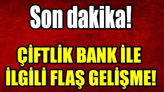 ÇİFTLİK BANK İLE  İLGİLİ FLAŞ GELİŞME!