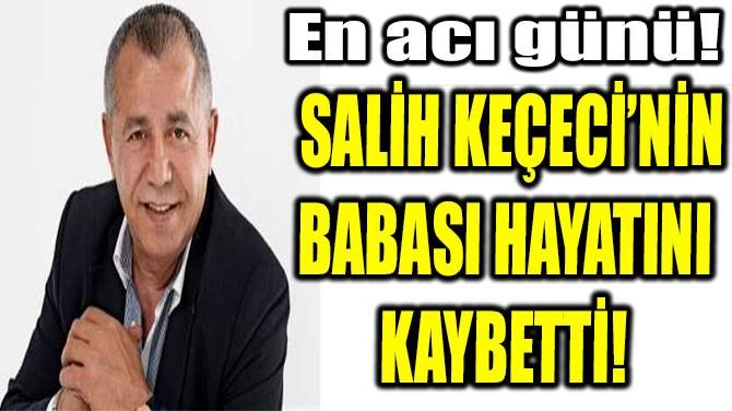 SALİH KEÇECİ'NİN BABASI HAYATINI  KAYBETTİ!