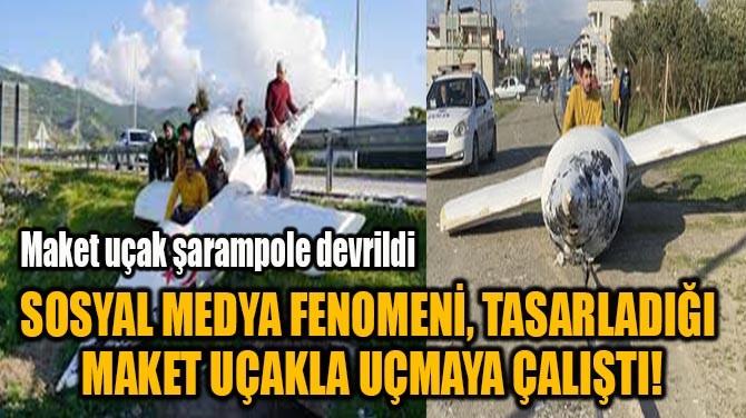 SOSYAL MEDYA FENOMENİ, TASARLADIĞI  MAKET UÇAKLA UÇMAYA ÇALIŞTI!