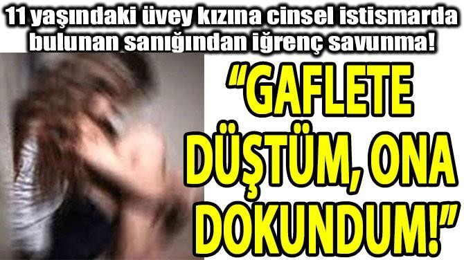 """GAFLETE DÜŞTÜM,  ONA DOKUNDUM!"""