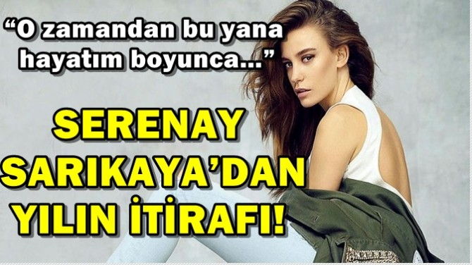 SERENAY SARIKAYA'DAN YILIN İTİRAFI!