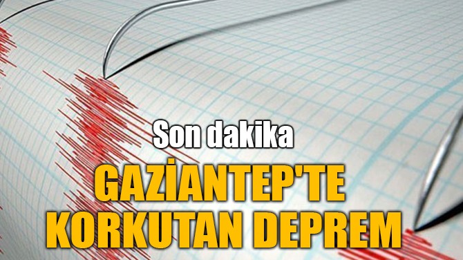 GAZİANTEP'TE KORKUTAN DEPREM