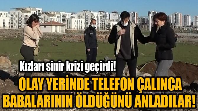 OLAY YERİNDE TELEFON ÇALINCA BABALARININ ÖLDÜĞÜNÜ ANLADILAR!