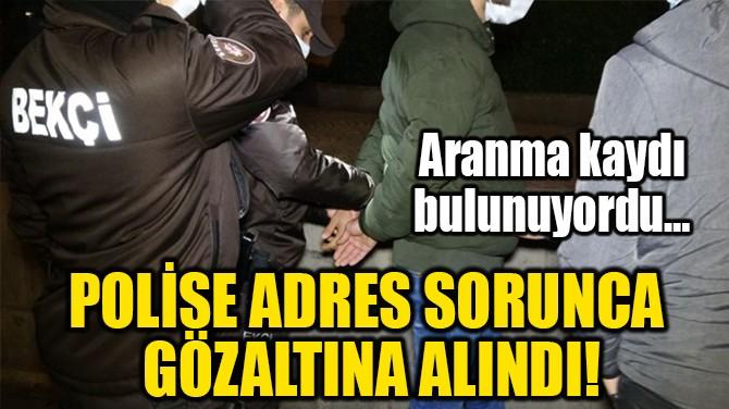 POLİSE ADRES SORUNCA GÖZALTINA ALINDI!
