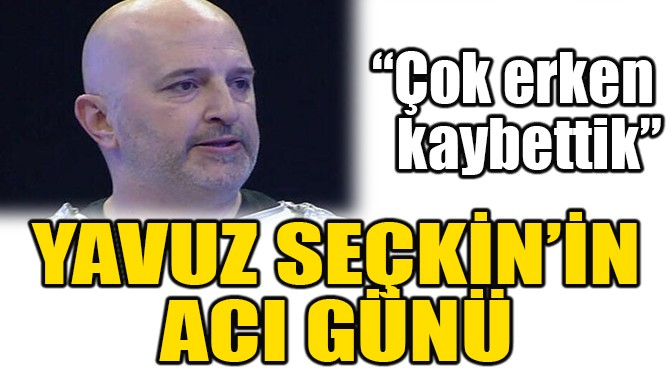 YAVUZ SEÇKİN'İN ACI GÜNÜ!