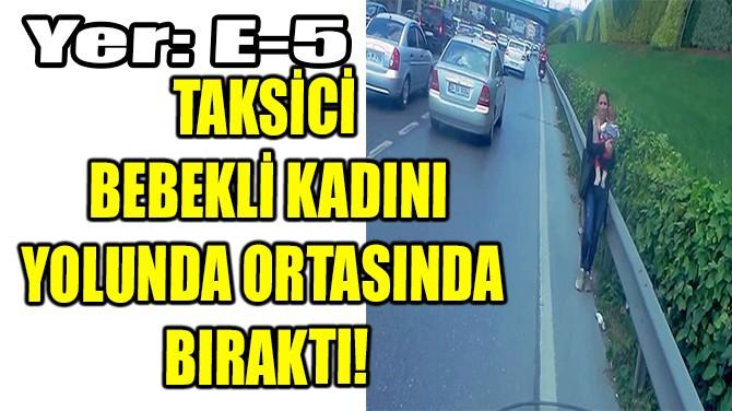 TAKSİCİ  BEBEKLİ KADINI YOLUNDA ORTASINDA  BIRAKTI!