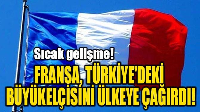 FRANSA, TÜRKİYE'DEKİ  BÜYÜKELÇİSİNİ ÜLKEYE ÇAĞIRDI!