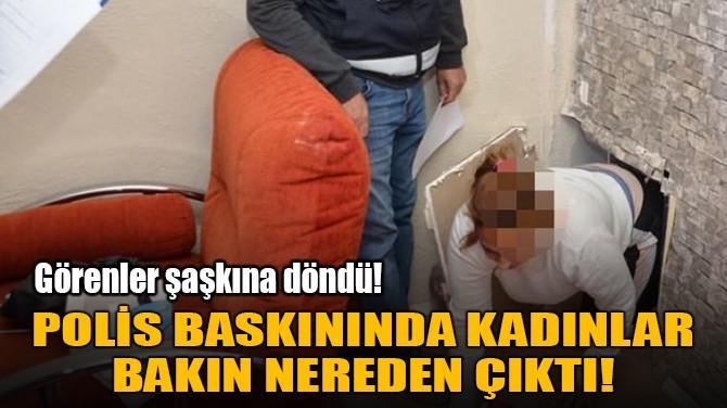 POLİS BASKININDA KADINLAR BAKIN NEREDEN ÇIKTI!