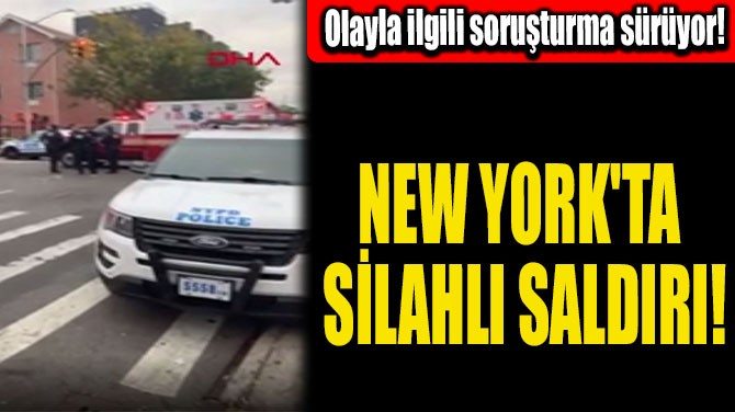 NEW YORK'TA SİLAHLI SALDIRI!