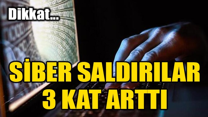 SİBER SALDIRILAR 3 KAT ARTTI
