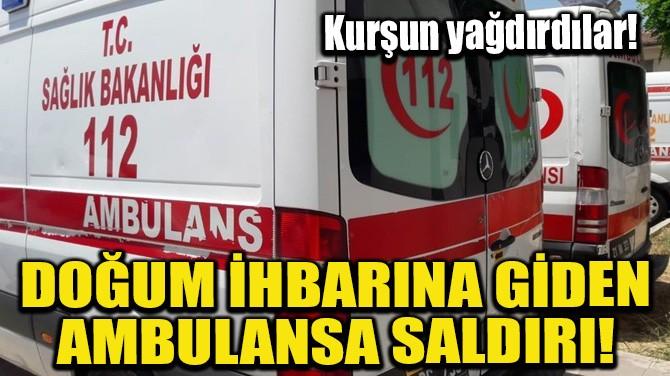 DOĞUM İHBARINA GİDEN AMBULANSA SALDIRI!