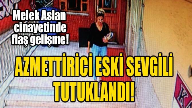 AZMETTİRİCİ ESKİ SEVGİLİ TUTUKLANDI!