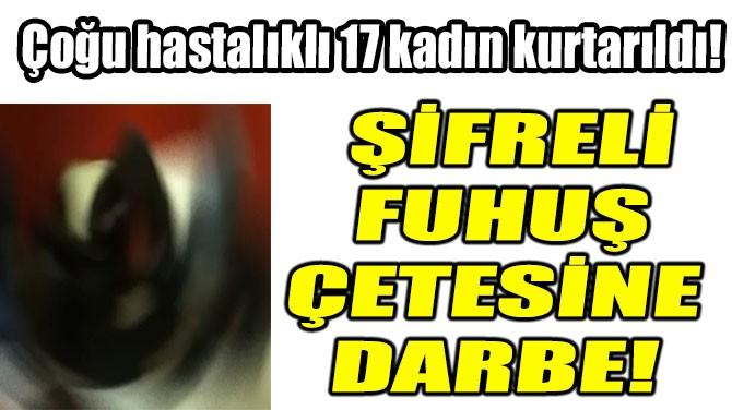 ŞİFRELİ FUHUŞ ÇETESİNE DARBE!