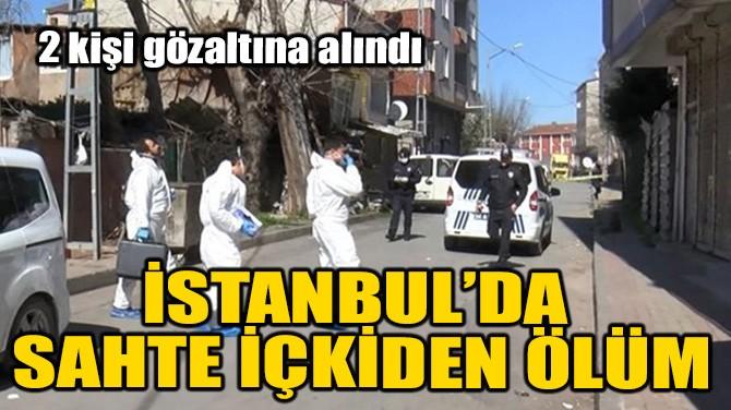 İSTANBUL'DA SAHTE İÇKİDEN ÖLÜM