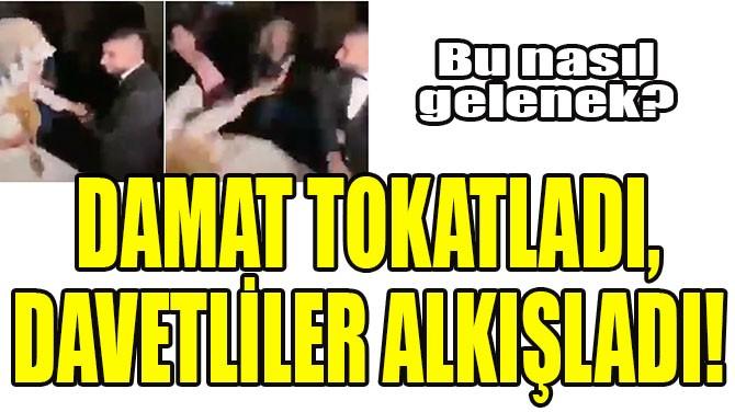 DAMAT TOKATLADI, DAVETLİLER ALKIŞLADI!