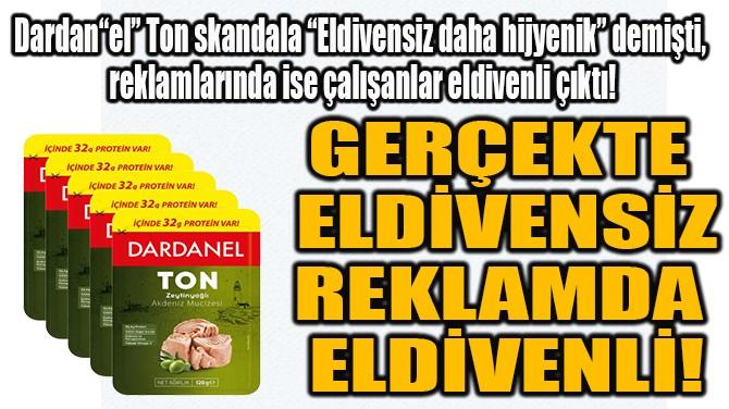 GERÇEKTE ELDİVENSİZ REKLAMDA ELDİVENLİ!