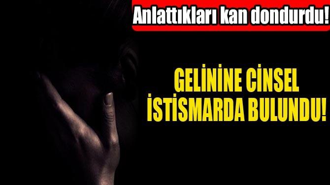 GELİNİNE CİNSEL İSTİSMARDA BULUNDU!