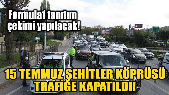 15 TEMMUZ ŞEHİTLER KÖPRÜSÜ TRAFİĞE KAPATILDI!