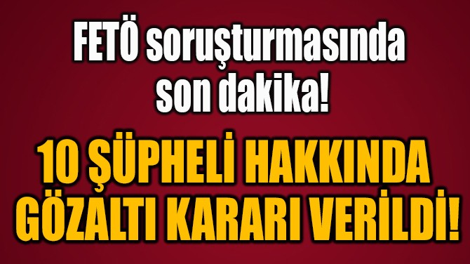 10 ŞÜPHELİ HAKKINDA  GÖZALTI KARARI VERİLDİ!