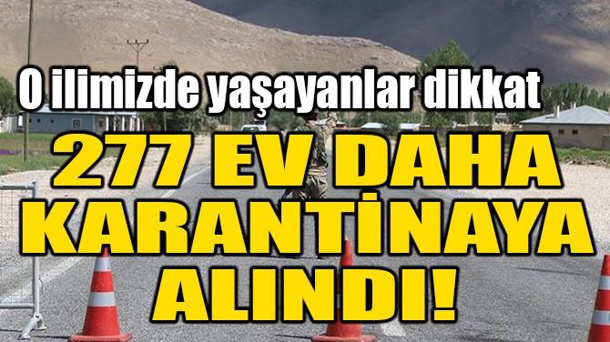 O İLİMİZDE 277 EV KARANTİNAYA ALINDI!