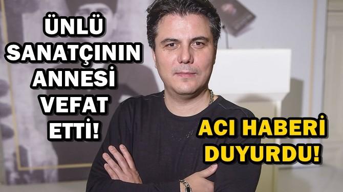 ÜNLÜ SANATÇI SUAT SUNA'NIN ANNESİ VEFAT ETTİ!