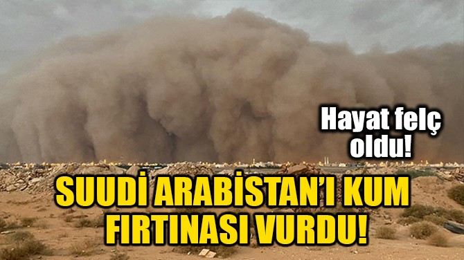 SUUDİ ARABİSTAN'I KUM FIRTINASI VURDU!