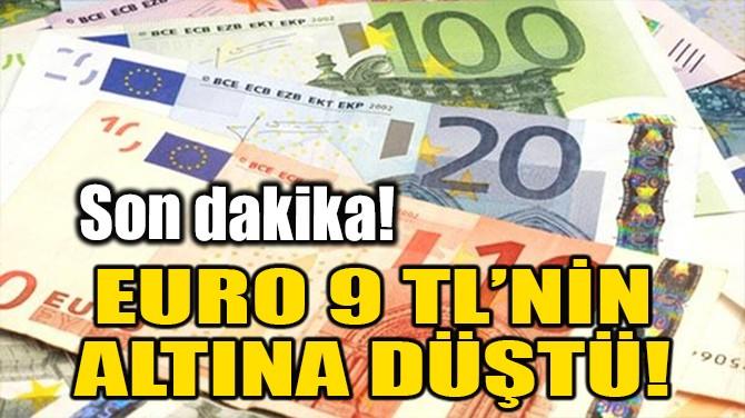EURO 9 TL'NİN ALTINA DÜŞTÜ!