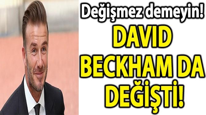 DAVID BECKHAM DA DEĞİŞTİ!