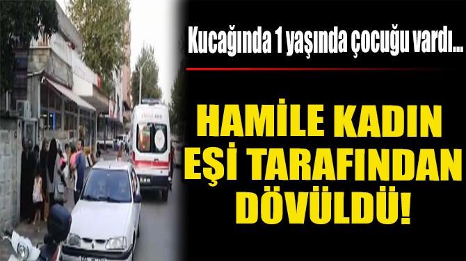 HAMİLE KADIN EŞİ TARAFINDAN DÖVÜLDÜ!