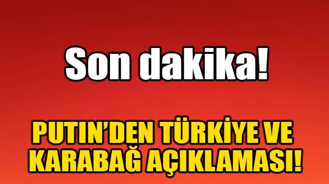 PUTIN'DEN TÜRKİYE VE KARABAĞ AÇIKLAMASI!