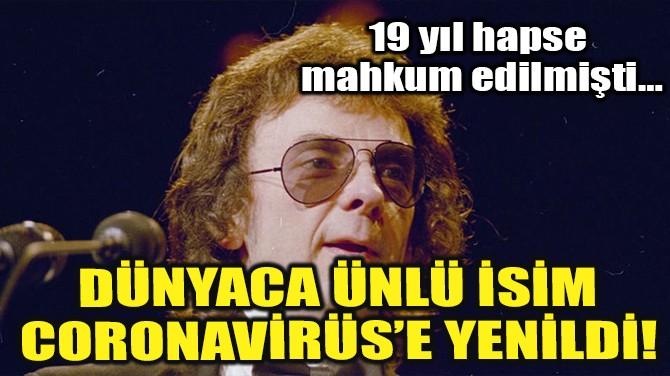 DÜNYACA ÜNLÜ İSİM CORONAVİRÜS'E YENİLDİ!