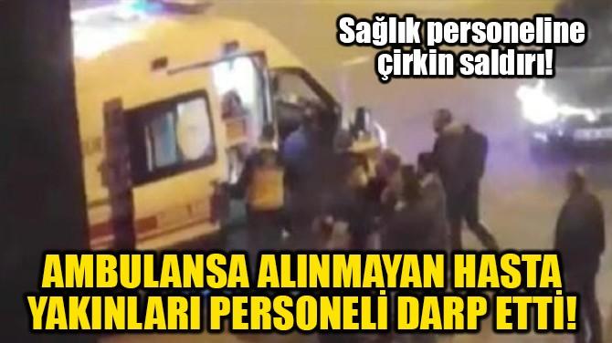AMBULANSA ALINMAYAN HASTA YAKINLARI PERSONELİ DARP ETTİ!