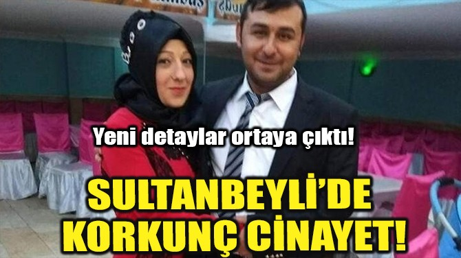 SULTANBEYLİ'DE KORKUNÇ CİNAYET!