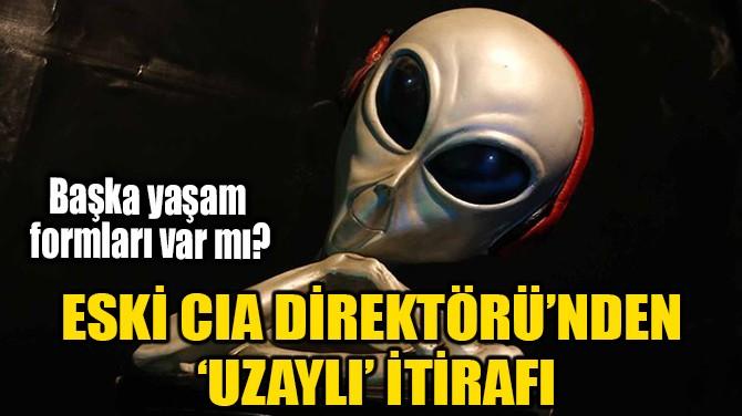 ESKİ CIA DİREKTÖRÜ'NDEN 'UZAYLI' İTİRAFI!
