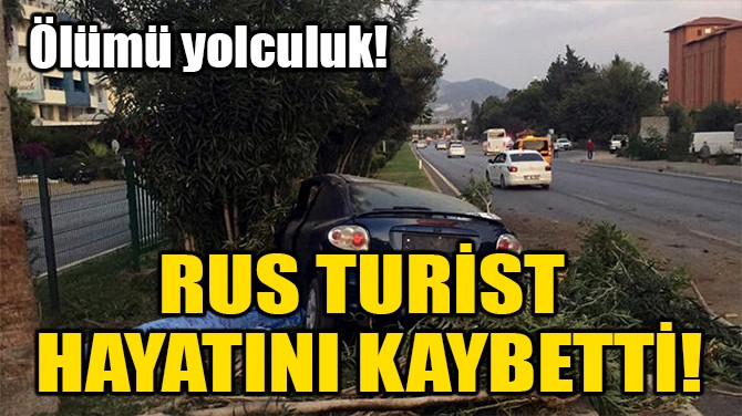 RUS TURİST HAYATINI KAYBETTİ!